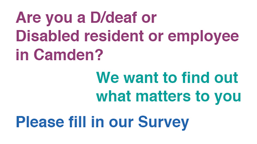 We are carrying out a survey. Are you a D/deaf or Dsable resident or employe in Camden? We want to find out what matters to you. Please fill in our survey.
